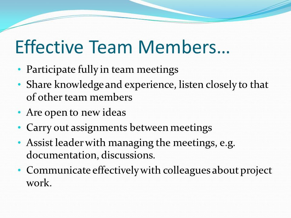 Effective Team Members… Participate fully in team meetings Share knowledge and experience, listen closely to that of other team members Are open to ne