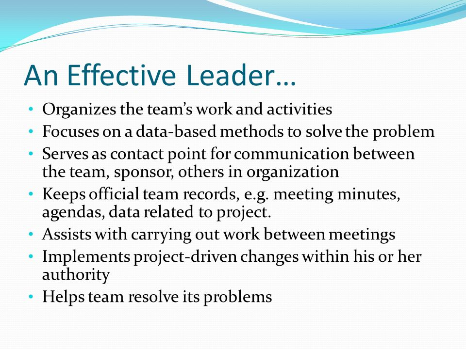 An Effective Leader… Organizes the teams work and activities Focuses on a data-based methods to solve the problem Serves as contact point for communic