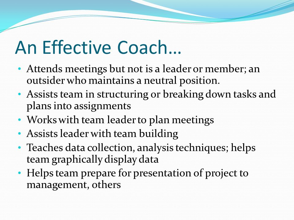 An Effective Coach… Attends meetings but not is a leader or member; an outsider who maintains a neutral position. Assists team in structuring or break