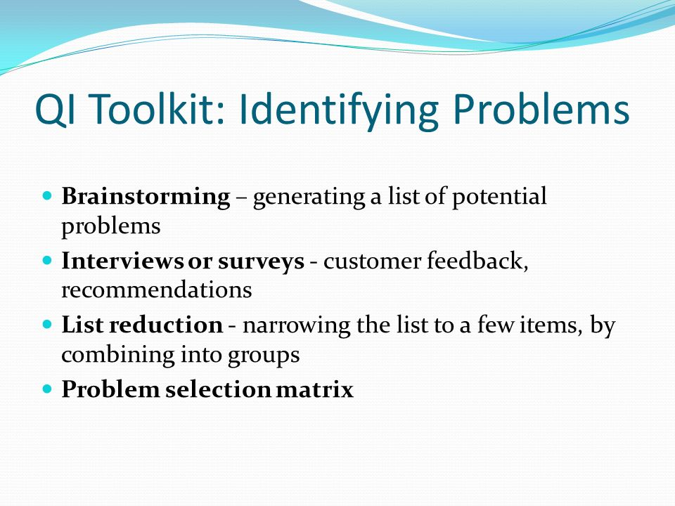 QI Toolkit: Identifying Problems Brainstorming – generating a list of potential problems Interviews or surveys - customer feedback, recommendations Li