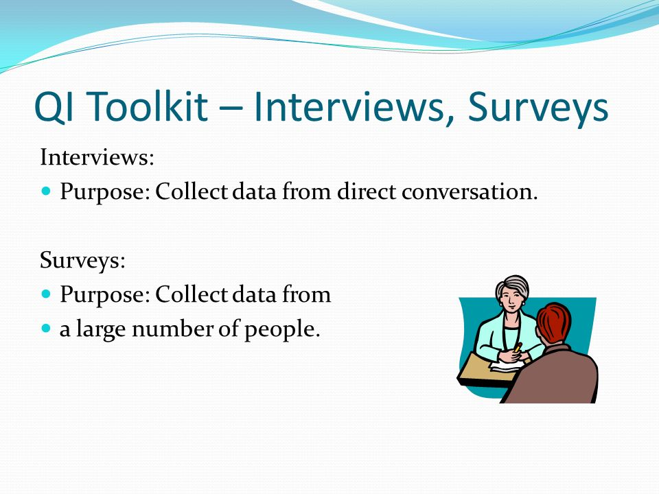 Interviews: Purpose: Collect data from direct conversation. Surveys: Purpose: Collect data from a large number of people. QI Toolkit – Interviews, Sur