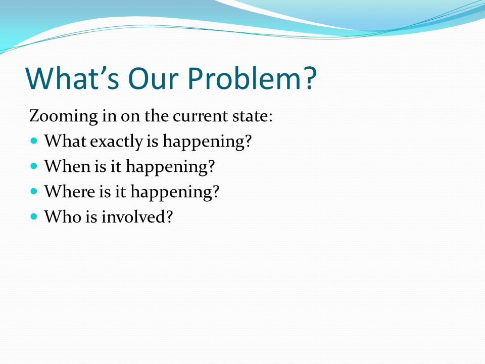 Whats Our Problem? Zooming in on the current state: What exactly is happening? When is it happening? Where is it happening? Who is involved?