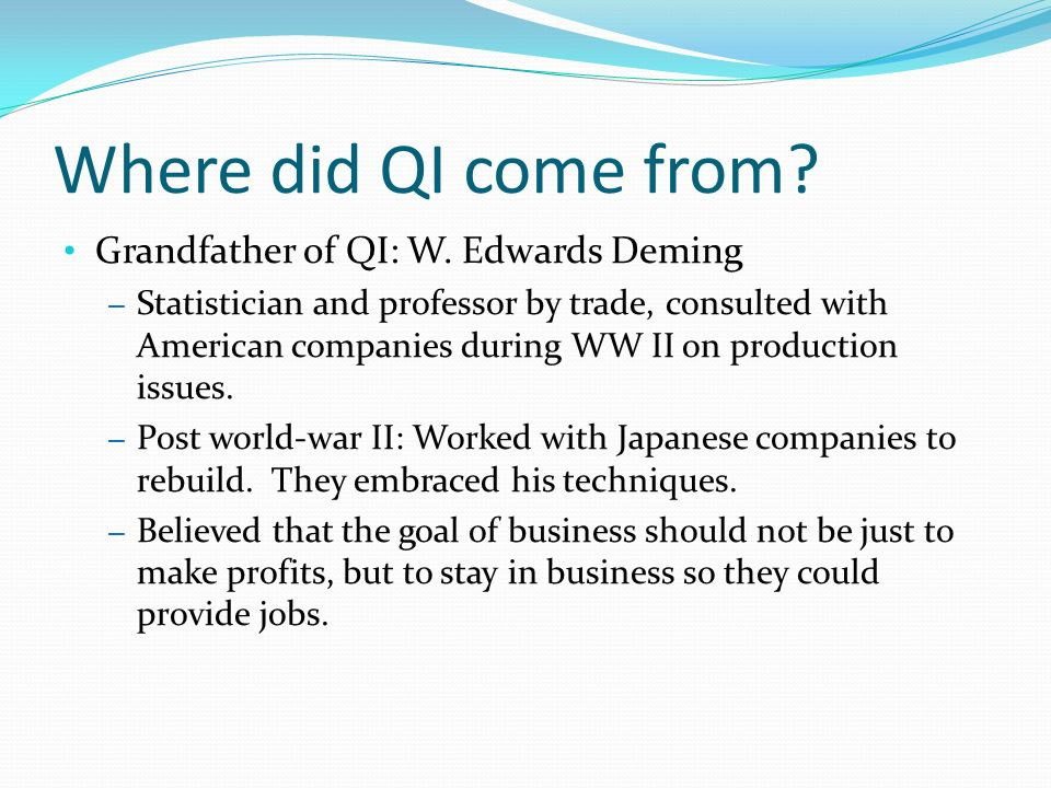 Where did QI come from? Grandfather of QI: W. Edwards Deming – Statistician and professor by trade, consulted with American companies during WW II on