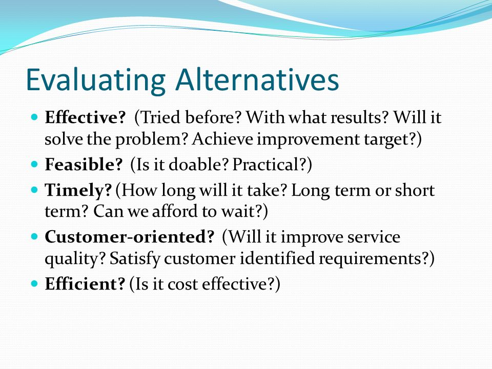 Evaluating Alternatives Effective? (Tried before? With what results? Will it solve the problem? Achieve improvement target?) Feasible? (Is it doable?