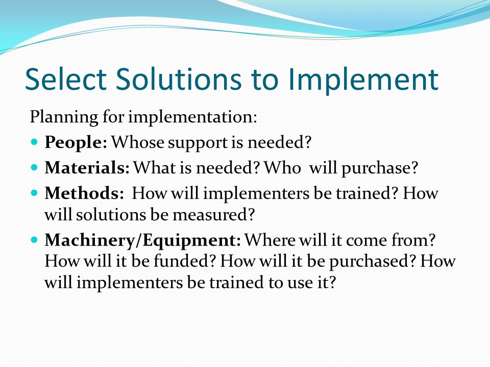 Select Solutions to Implement Planning for implementation: People: Whose support is needed? Materials: What is needed? Who will purchase? Methods: How
