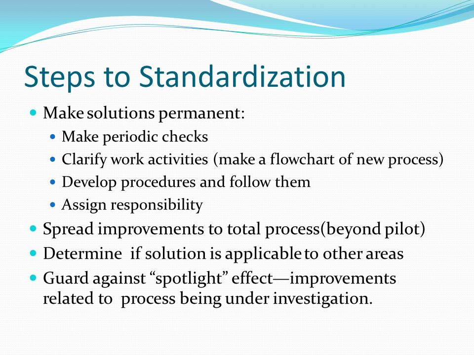 Steps to Standardization Make solutions permanent: Make periodic checks Clarify work activities (make a flowchart of new process) Develop procedures a