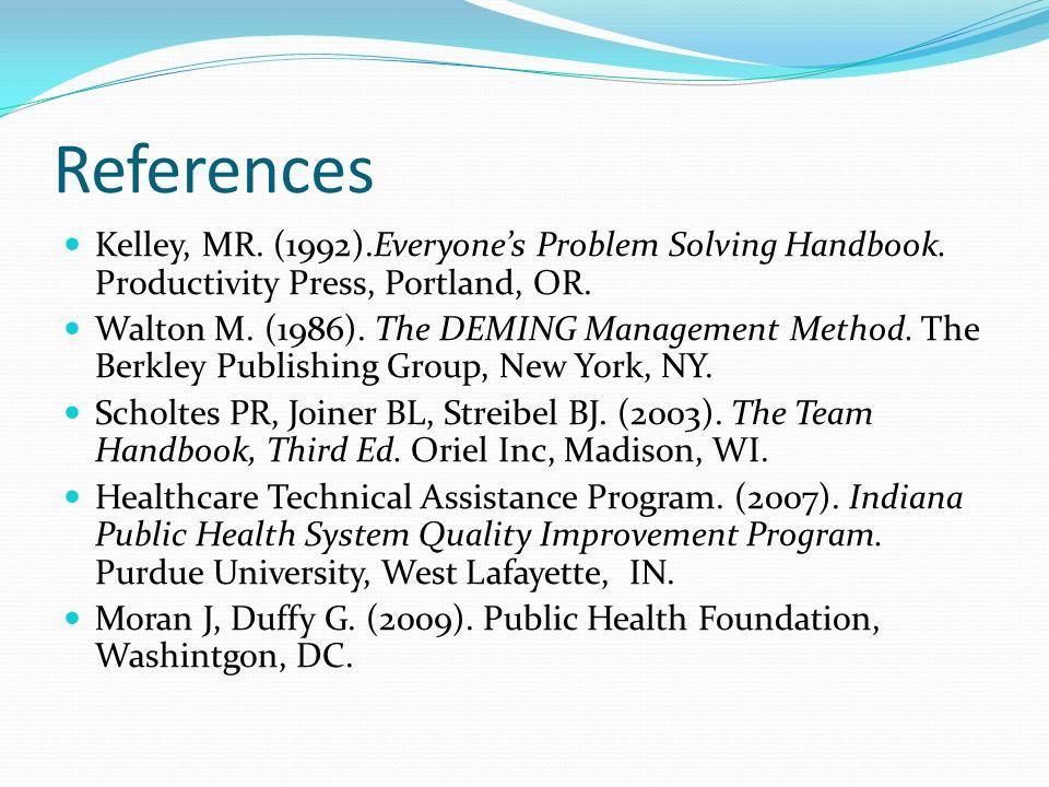 References Kelley, MR. (1992).Everyones Problem Solving Handbook. Productivity Press, Portland, OR. Walton M. (1986). The DEMING Management Method. Th