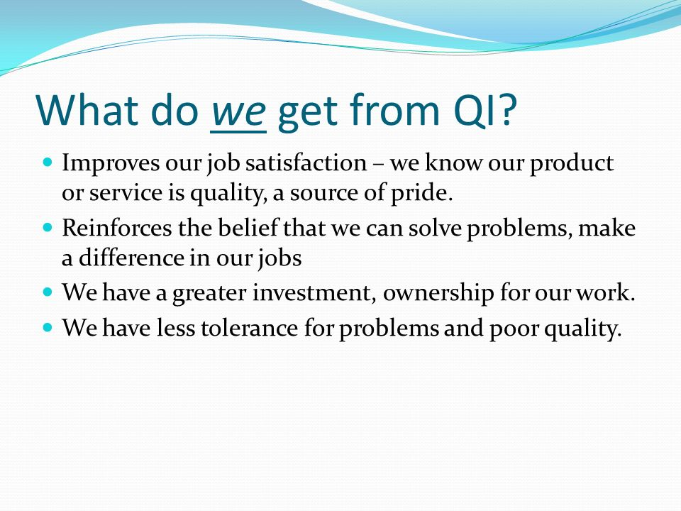 QI Toolkit: Identifying Problems Brainstorming – generating a list of potential problems Interviews or surveys - customer feedback, recommendations List reduction - narrowing the list to a few items, by combining into groups Problem selection matrix