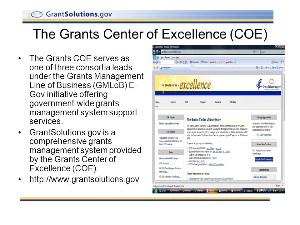 The Grants Center of Excellence (COE) The Grants COE serves as one of three consortia leads under the Grants Management Line of Business (GMLoB) E- Gov initiative offering government-wide grants management system support services.