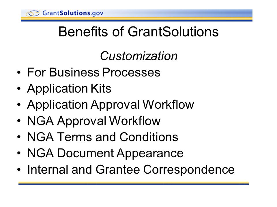 Benefits of GrantSolutions Customization For Business Processes Application Kits Application Approval Workflow NGA Approval Workflow NGA Terms and Conditions NGA Document Appearance Internal and Grantee Correspondence