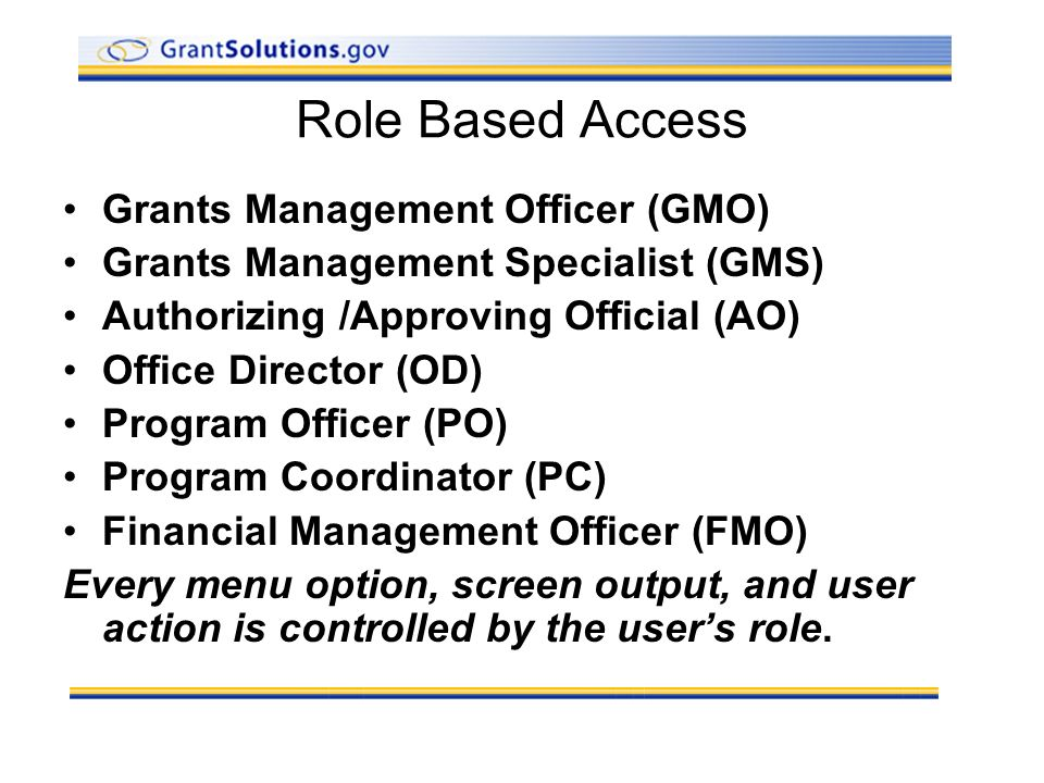 Role Based Access Grants Management Officer (GMO) Grants Management Specialist (GMS) Authorizing /Approving Official (AO) Office Director (OD) Program Officer (PO) Program Coordinator (PC) Financial Management Officer (FMO) Every menu option, screen output, and user action is controlled by the users role.