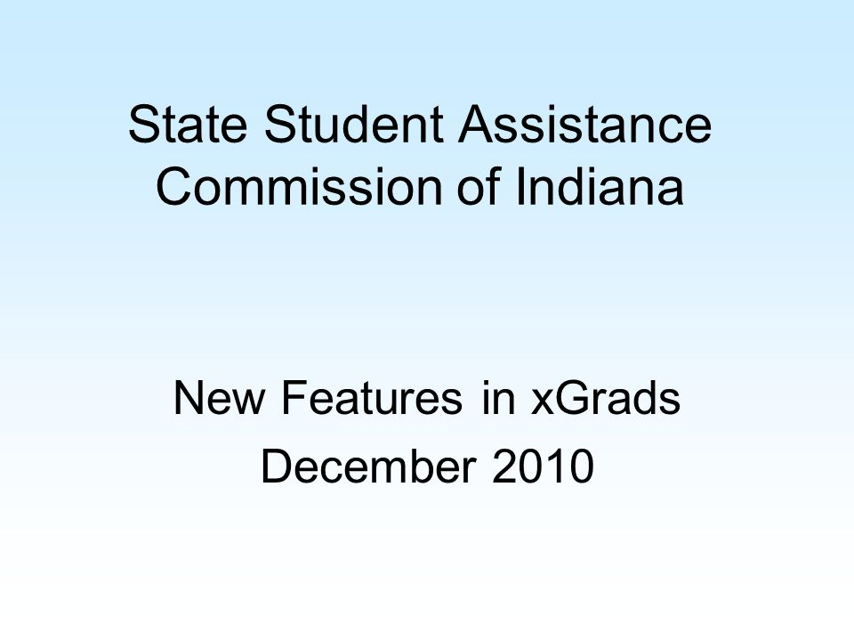 State Student Assistance Commission of Indiana New Features in xGrads December 2010