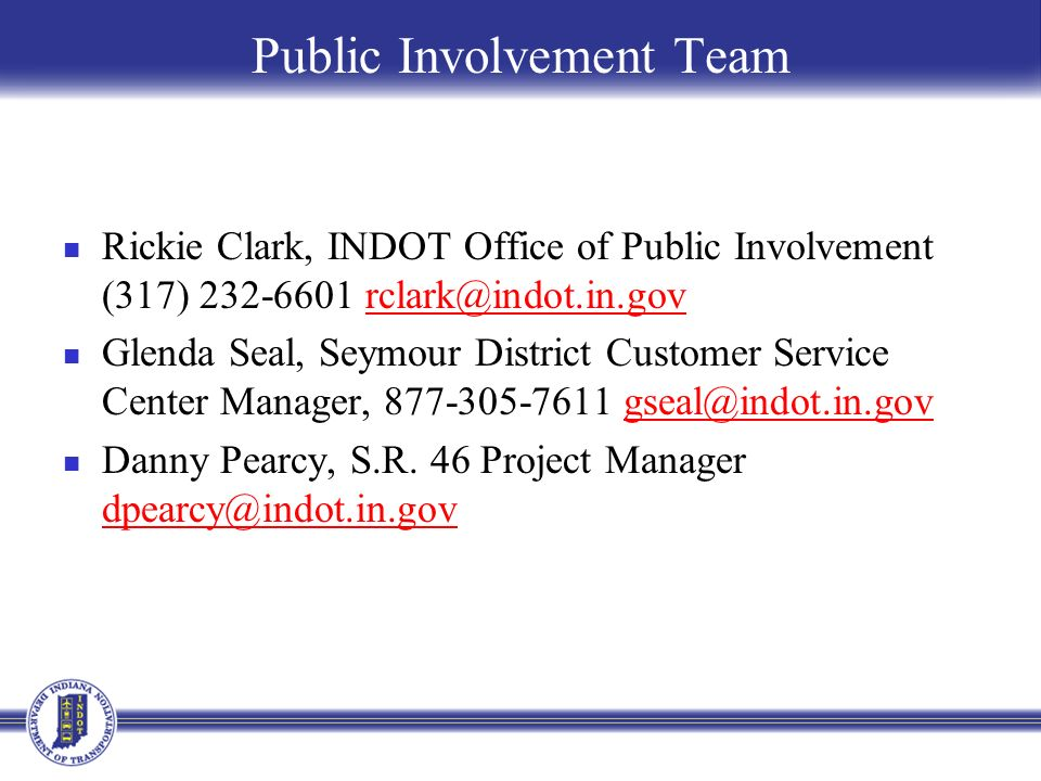 Public Involvement Team Rickie Clark, INDOT Office of Public Involvement (317) 232-6601 rclark@indot.in.govrclark@indot.in.gov Glenda Seal, Seymour District Customer Service Center Manager, 877-305-7611 gseal@indot.in.govgseal@indot.in.gov Danny Pearcy, S.R.