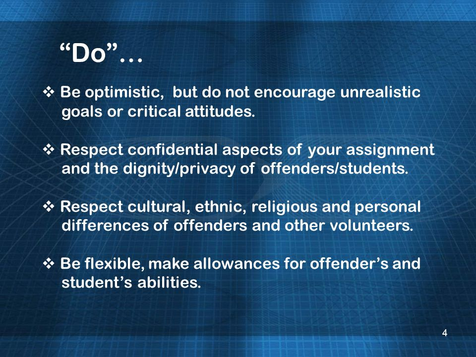 4 Do… Be optimistic, but do not encourage unrealistic goals or critical attitudes. Respect confidential aspects of your assignment and the dignity/pri