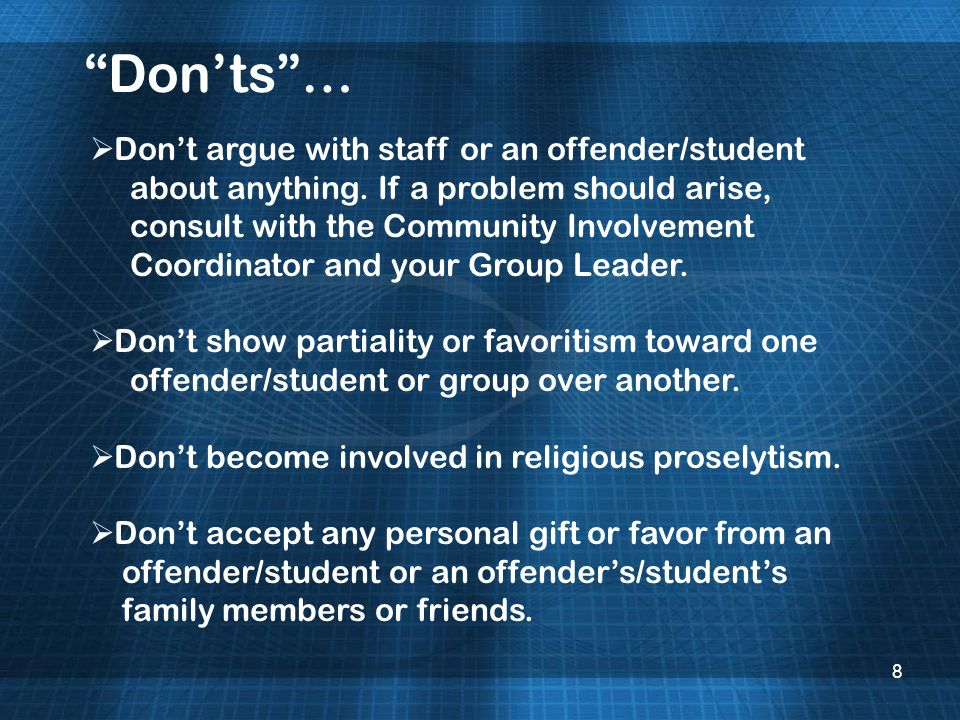 8 Donts… Dont argue with staff or an offender/student about anything. If a problem should arise, consult with the Community Involvement Coordinator an