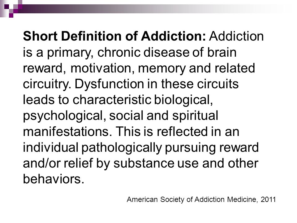 Short Definition of Addiction: Addiction is a primary, chronic disease of brain reward, motivation, memory and related circuitry.