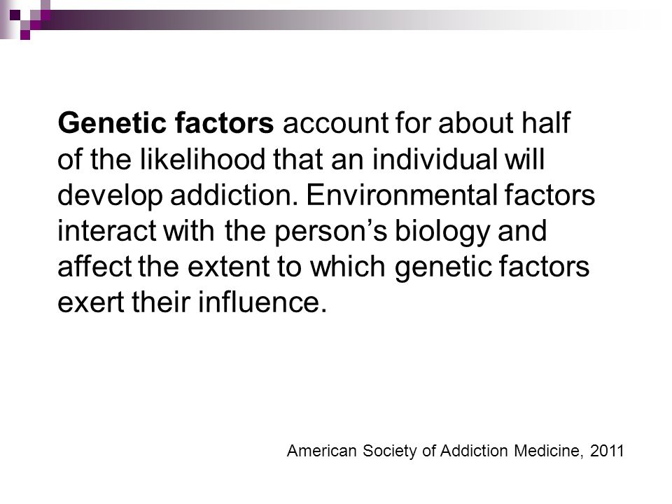 Genetic factors account for about half of the likelihood that an individual will develop addiction.
