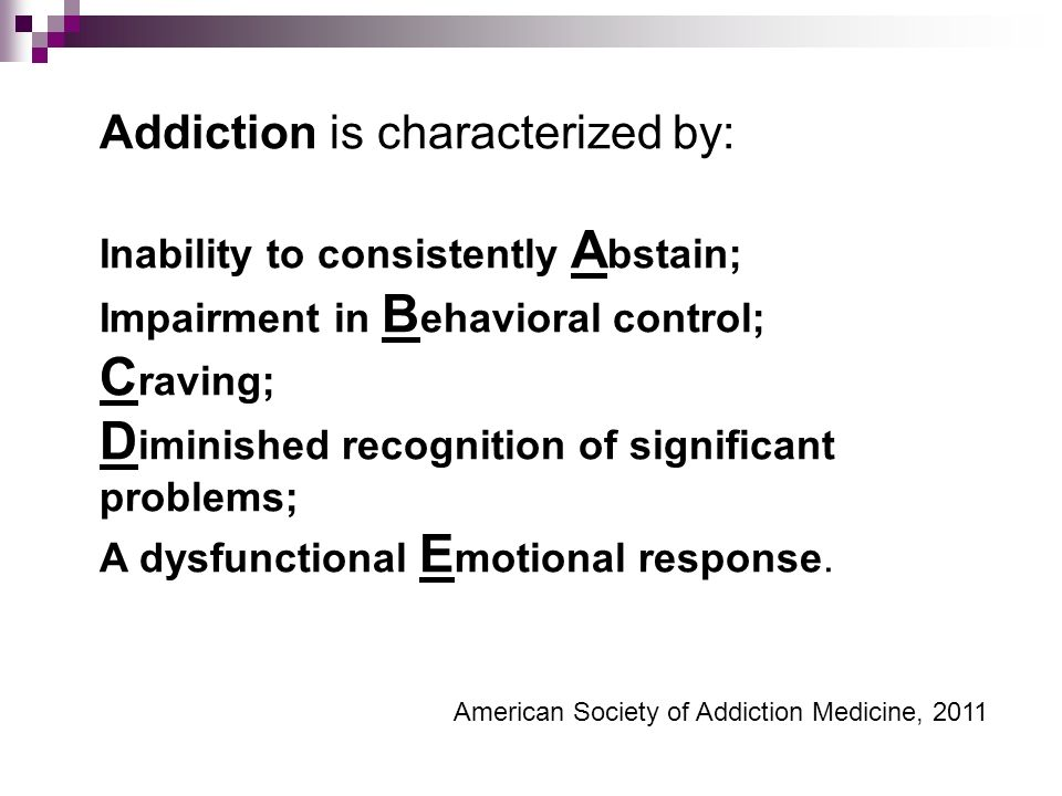 Addiction is characterized by: Inability to consistently A bstain; Impairment in B ehavioral control; C raving; D iminished recognition of significant problems; A dysfunctional E motional response.