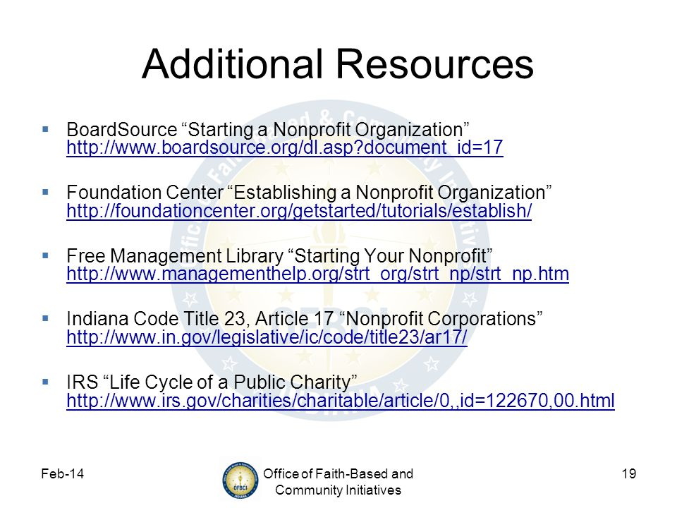 Feb-14Office of Faith-Based and Community Initiatives 19 Additional Resources BoardSource Starting a Nonprofit Organization http://www.boardsource.org
