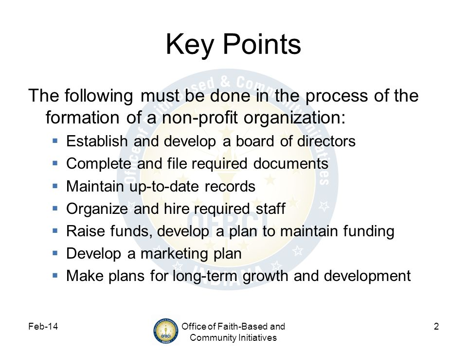 Feb-14Office of Faith-Based and Community Initiatives 2 Key Points The following must be done in the process of the formation of a non-profit organiza