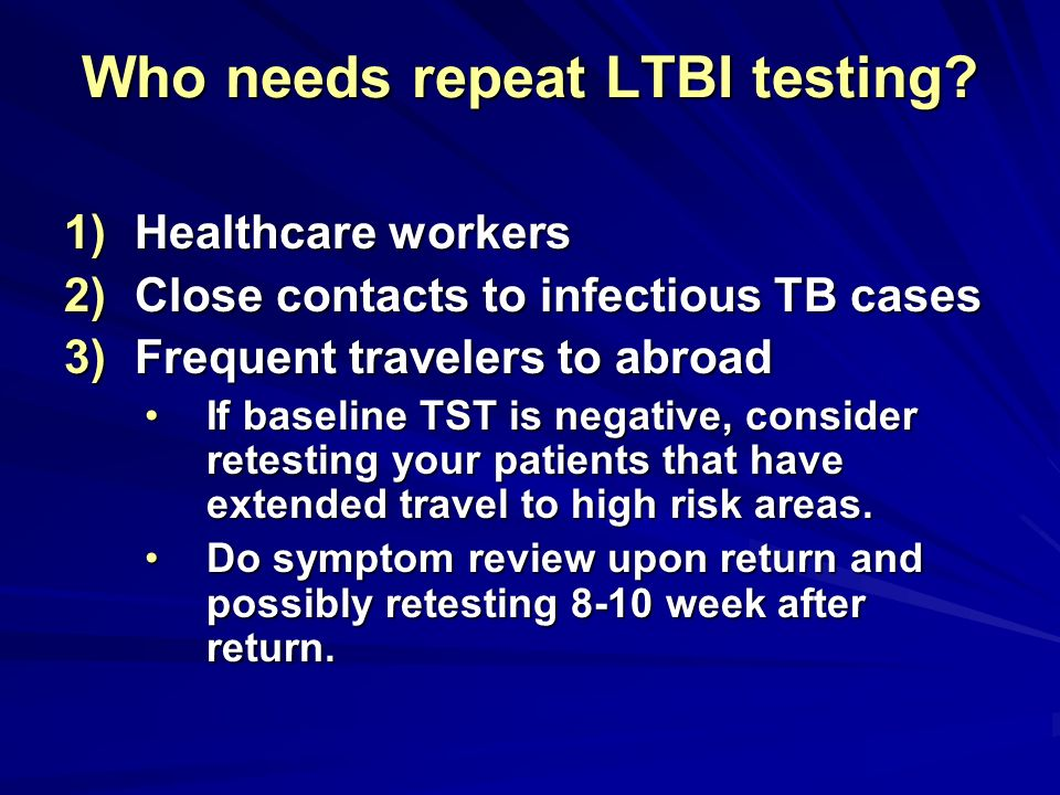 Who needs repeat LTBI testing? 1)Healthcare workers 2)Close contacts to infectious TB cases 3)Frequent travelers to abroad If baseline TST is negative