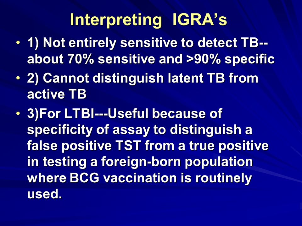 Interpreting IGRAs 1) Not entirely sensitive to detect TB-- about 70% sensitive and >90% specific1) Not entirely sensitive to detect TB-- about 70% se