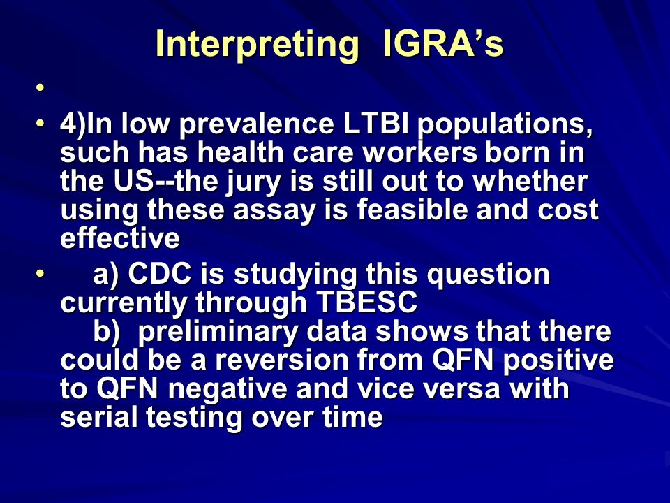 Interpreting IGRAs 4)In low prevalence LTBI populations, such has health care workers born in the US--the jury is still out to whether using these ass