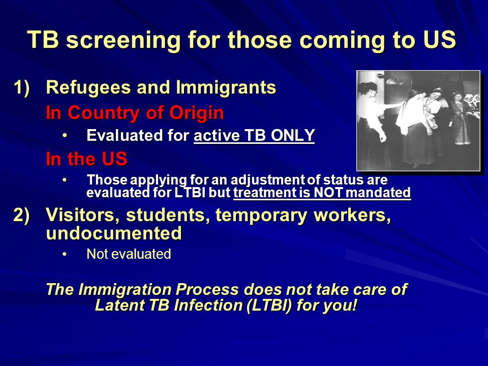 TB screening for those coming to US 1)Refugees and Immigrants In Country of Origin Evaluated for active TB ONLYEvaluated for active TB ONLY In the US
