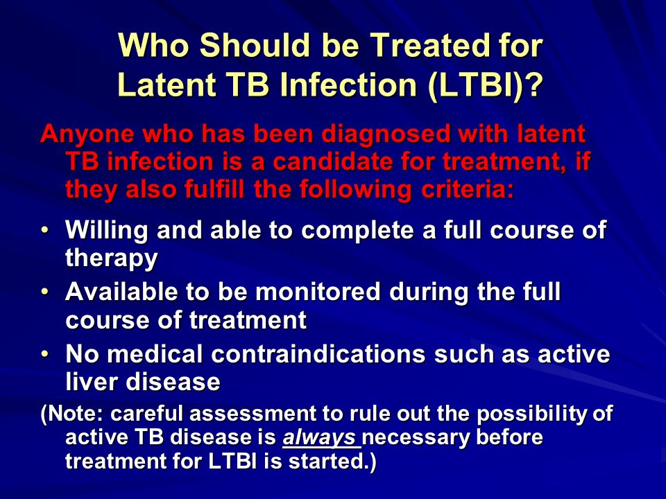 Who Should be Treated for Latent TB Infection (LTBI)? Anyone who has been diagnosed with latent TB infection is a candidate for treatment, if they als