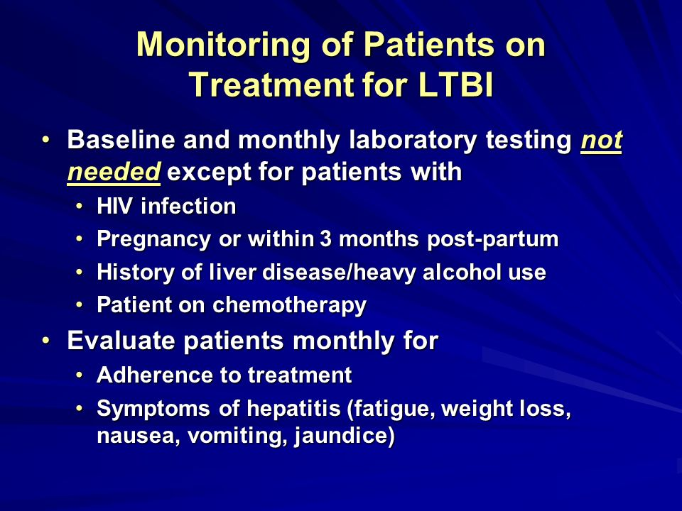 Monitoring of Patients on Treatment for LTBI Baseline and monthly laboratory testing not needed except for patients withBaseline and monthly laborator