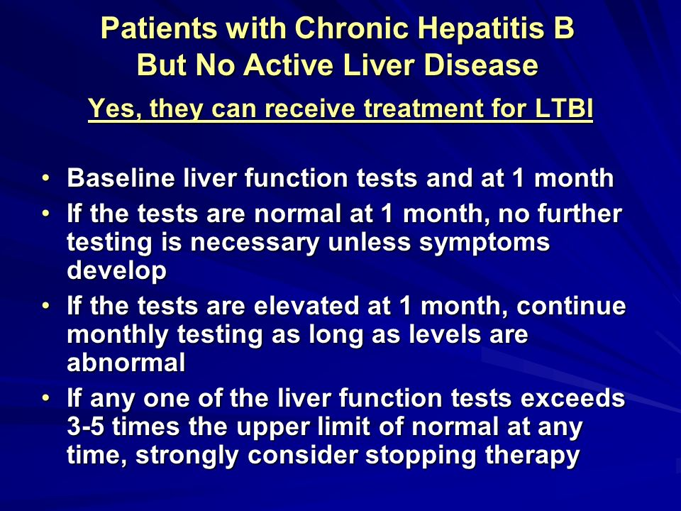 Patients with Chronic Hepatitis B But No Active Liver Disease Yes, they can receive treatment for LTBI Baseline liver function tests and at 1 monthBas