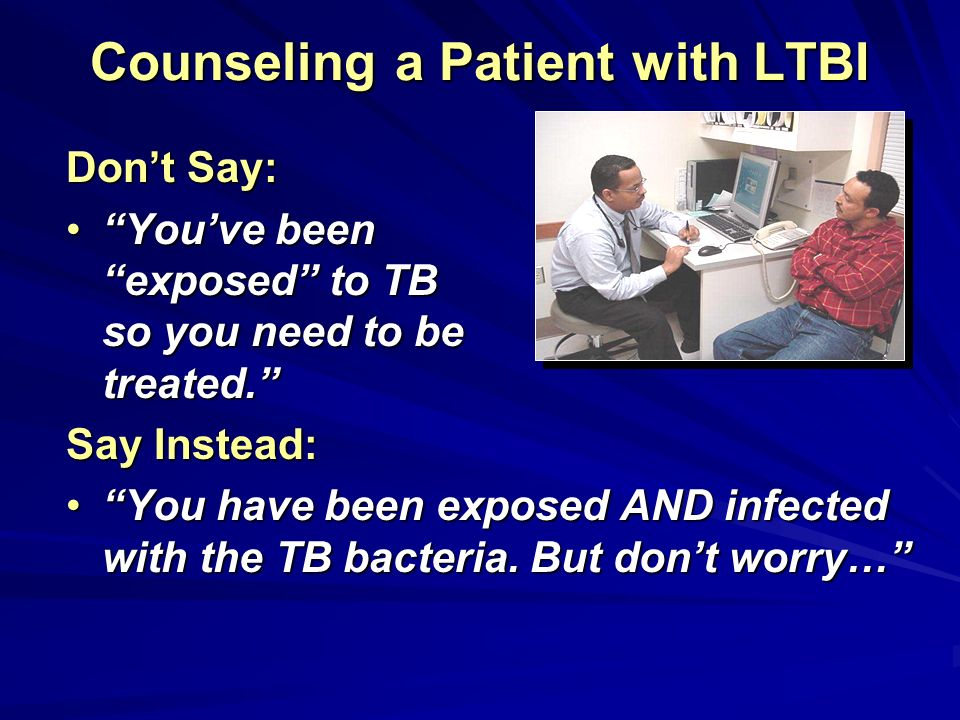 Counseling a Patient with LTBI Dont Say: Youve been exposed to TB so you need to be treated.Youve been exposed to TB so you need to be treated. Say In