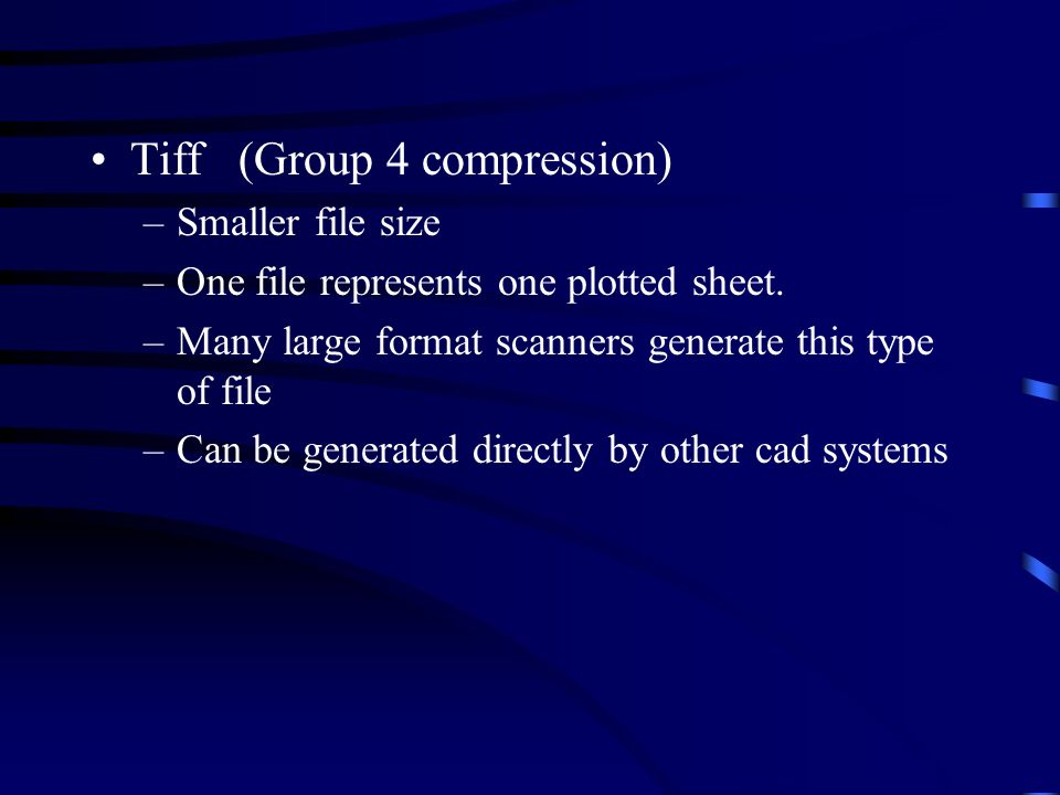 Tiff (Group 4 compression) –Smaller file size –One file represents one plotted sheet. –Many large format scanners generate this type of file –Can be g