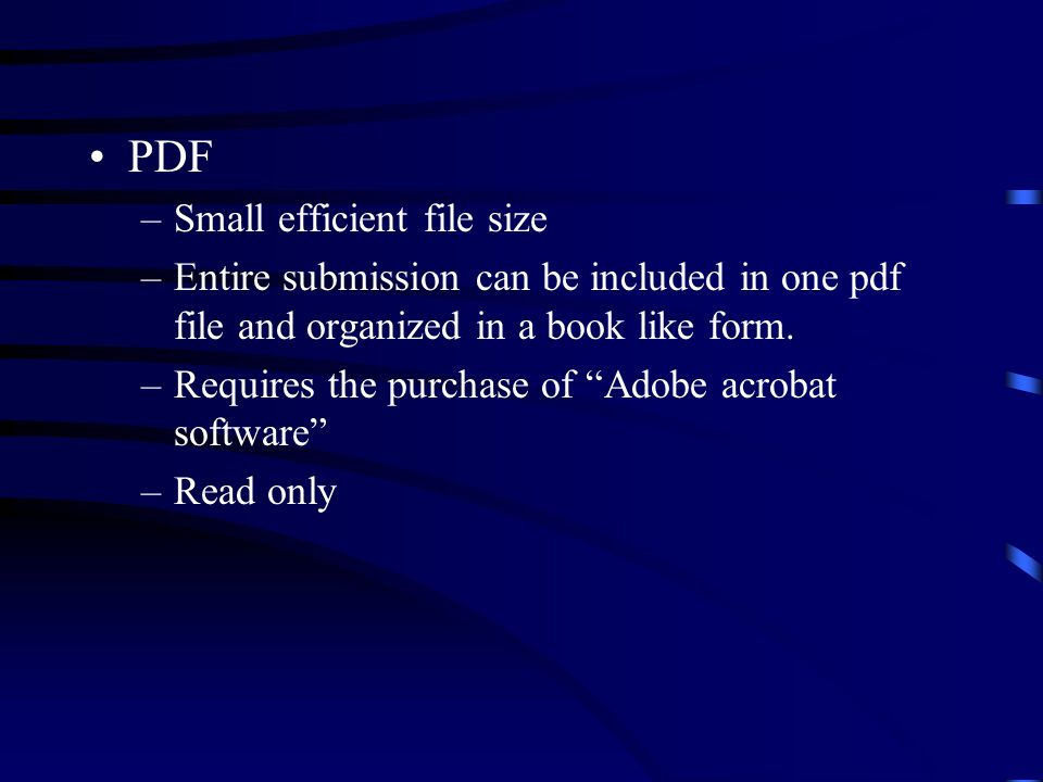 PDF –Small efficient file size –Entire submission can be included in one pdf file and organized in a book like form. –Requires the purchase of Adobe a