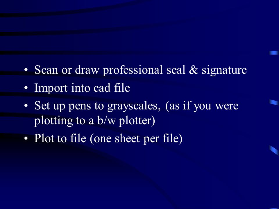 Scan or draw professional seal & signature Import into cad file Set up pens to grayscales, (as if you were plotting to a b/w plotter) Plot to file (one sheet per file)