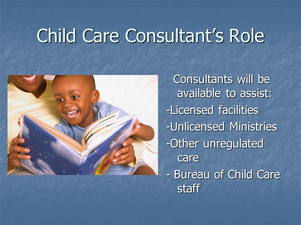 Child Care Consultants Role Consultants will be available to assist: Consultants will be available to assist: -Licensed facilities -Unlicensed Ministries -Other unregulated care - Bureau of Child Care staff