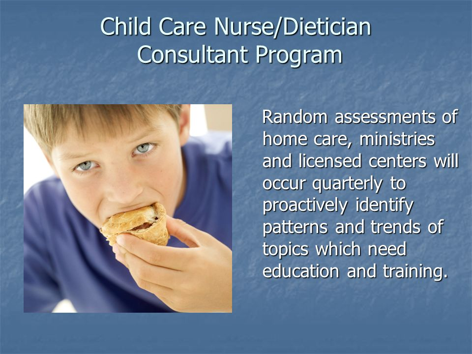 Child Care Nurse/Dietician Consultant Program Random assessments of home care, ministries and licensed centers will occur quarterly to proactively ide