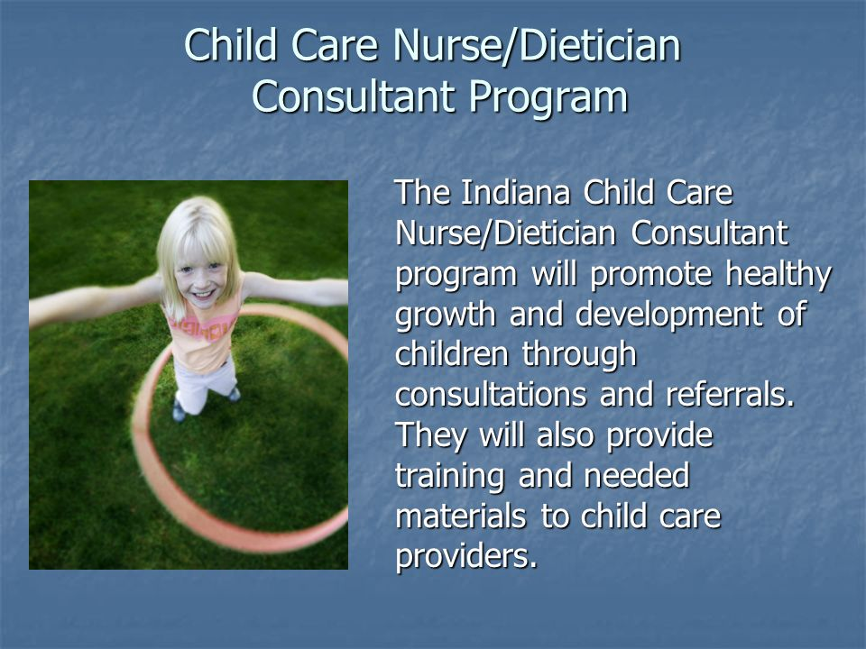 Child Care Nurse/Dietician Consultant Program The Indiana Child Care Nurse/Dietician Consultant program will promote healthy growth and development of
