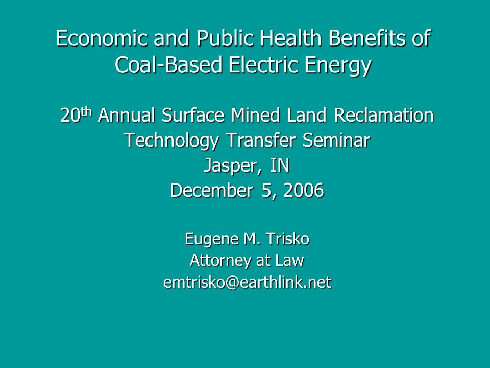 Economic and Public Health Benefits of Coal-Based Electric Energy 20 th Annual Surface Mined Land Reclamation Technology Transfer Seminar Jasper, IN December 5, 2006 Eugene M.