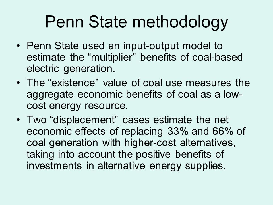 Penn State methodology Penn State used an input-output model to estimate the multiplier benefits of coal-based electric generation.