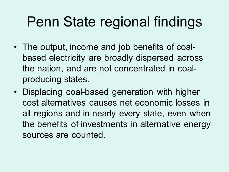 Penn State regional findings The output, income and job benefits of coal- based electricity are broadly dispersed across the nation, and are not concentrated in coal- producing states.