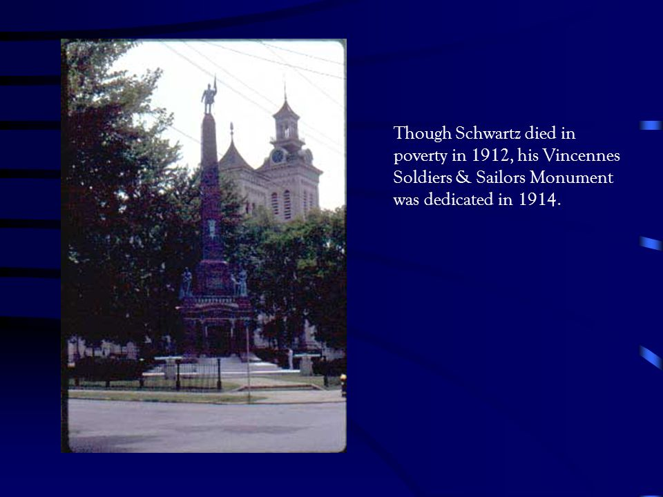 Though Schwartz died in poverty in 1912, his Vincennes Soldiers & Sailors Monument was dedicated in 1914.