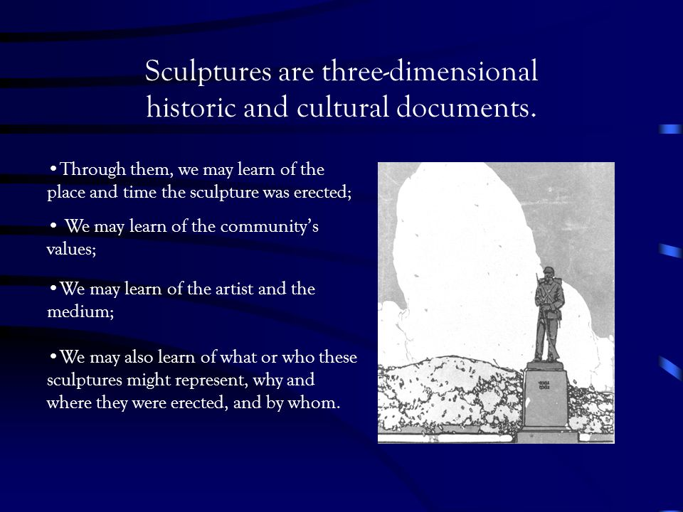 Sculptures are three-dimensional historic and cultural documents.