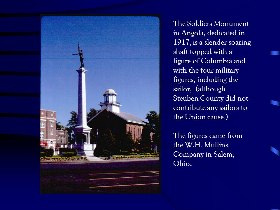 The Soldiers Monument in Angola, dedicated in 1917, is a slender soaring shaft topped with a figure of Columbia and with the four military figures, including the sailor, (although Steuben County did not contribute any sailors to the Union cause.) The figures came from the W.H.