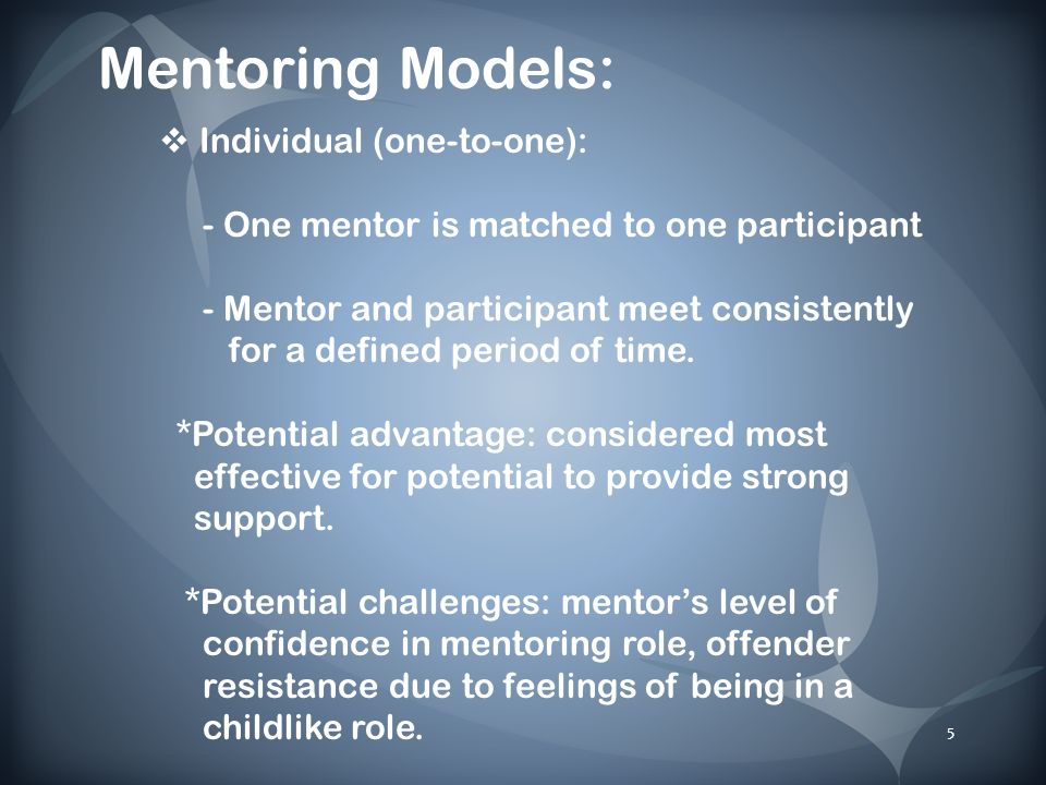 5 Mentoring Models: Individual (one-to-one): - One mentor is matched to one participant - Mentor and participant meet consistently for a defined period of time.