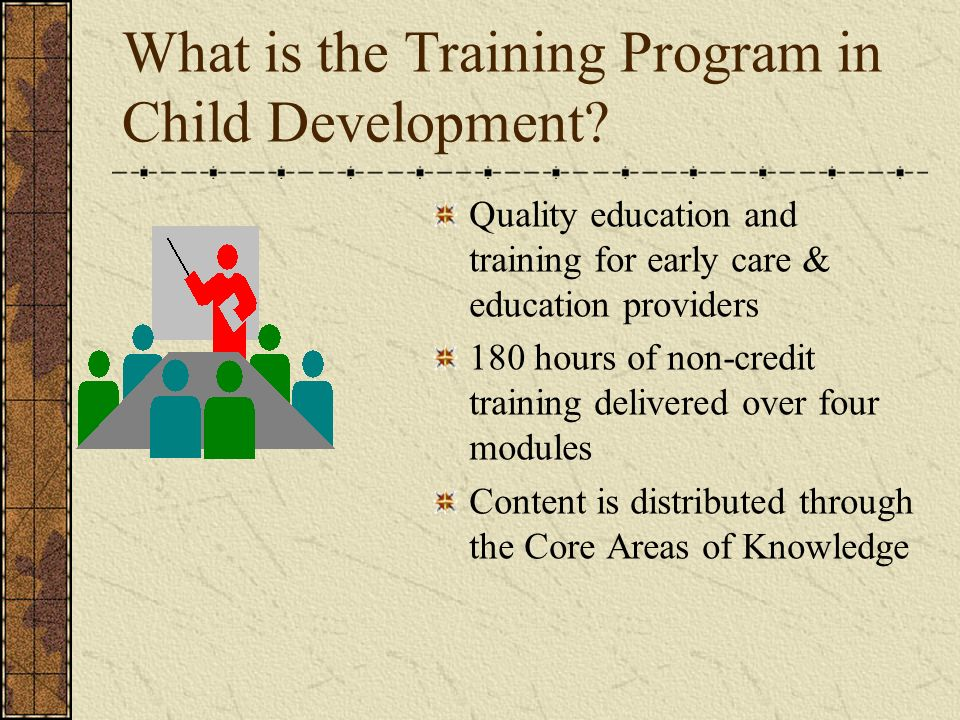 What is the Training Program in Child Development? Quality education and training for early care & education providers 180 hours of non-credit trainin