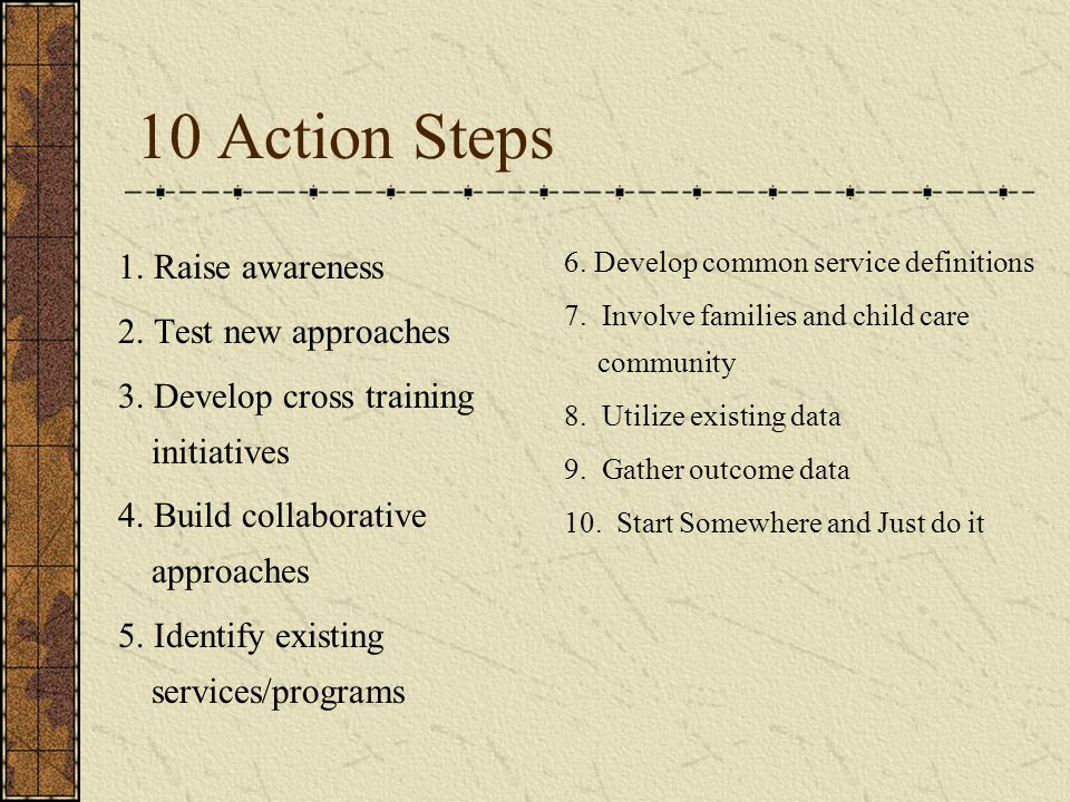 10 Action Steps 1. Raise awareness 2. Test new approaches 3. Develop cross training initiatives 4. Build collaborative approaches 5. Identify existing