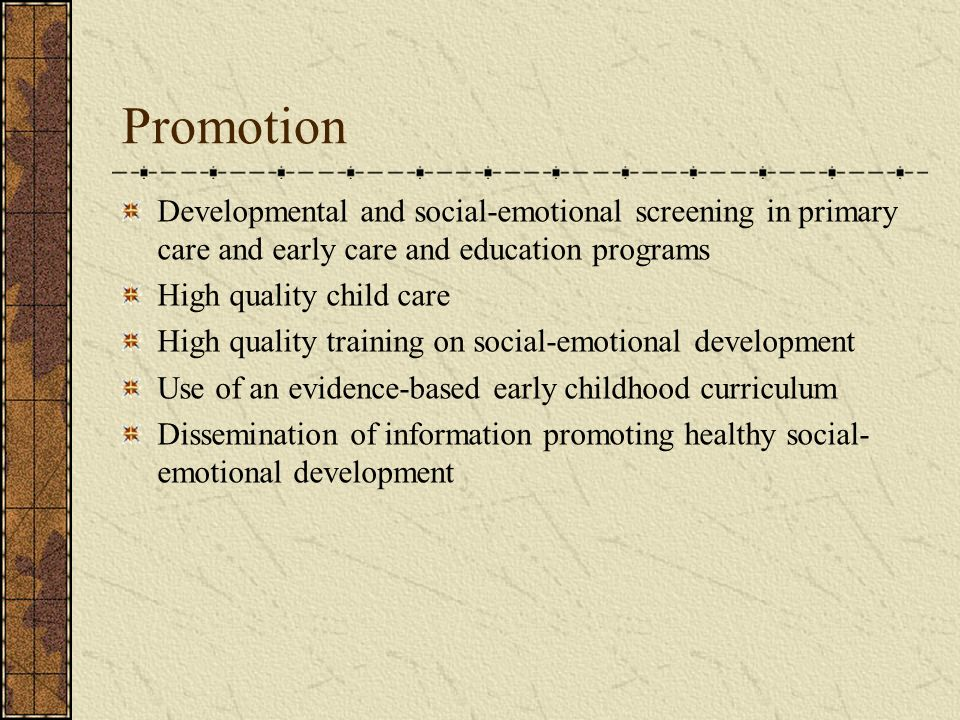 Promotion Developmental and social-emotional screening in primary care and early care and education programs High quality child care High quality trai