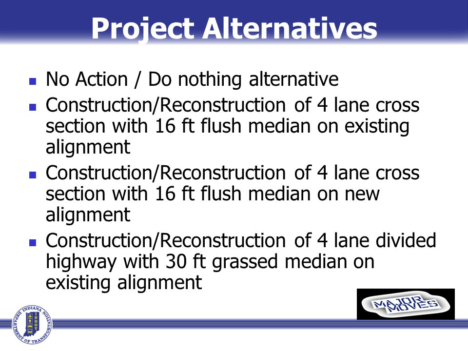 Project Alternatives No Action / Do nothing alternative Construction/Reconstruction of 4 lane cross section with 16 ft flush median on existing alignment Construction/Reconstruction of 4 lane cross section with 16 ft flush median on new alignment Construction/Reconstruction of 4 lane divided highway with 30 ft grassed median on existing alignment