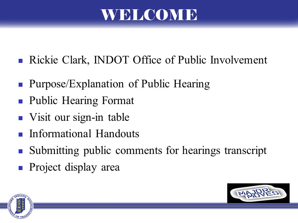 WELCOME Rickie Clark, INDOT Office of Public Involvement Purpose/Explanation of Public Hearing Public Hearing Format Visit our sign-in table Informational Handouts Submitting public comments for hearings transcript Project display area
